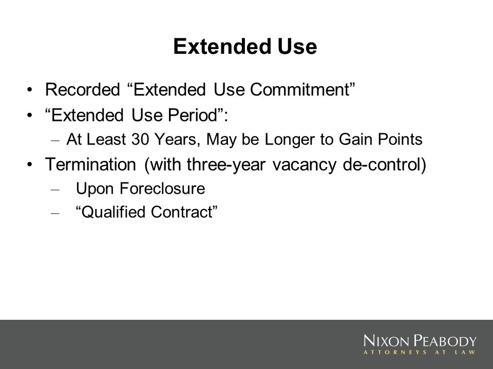 Extended Use Recorded Extended Use Commitment Extended Use Period: – At Least 30 Years, May be Longer to Gain Points Termination (with three-year vacancy de-control) – Upon Foreclosure – Qualified Contract