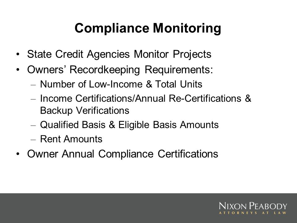 Compliance Monitoring State Credit Agencies Monitor Projects Owners Recordkeeping Requirements: – Number of Low-Income & Total Units – Income Certifications/Annual Re-Certifications & Backup Verifications – Qualified Basis & Eligible Basis Amounts – Rent Amounts Owner Annual Compliance Certifications