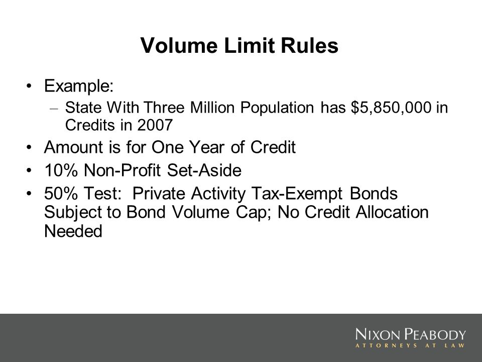 Volume Limit Rules Example: – State With Three Million Population has $5,850,000 in Credits in 2007 Amount is for One Year of Credit 10% Non-Profit Set-Aside 50% Test: Private Activity Tax-Exempt Bonds Subject to Bond Volume Cap; No Credit Allocation Needed