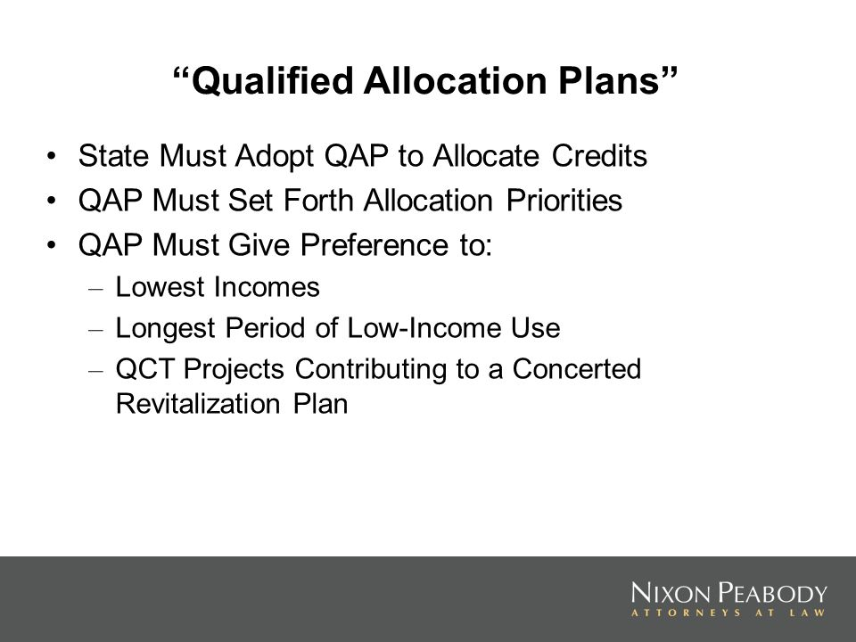 Qualified Allocation Plans State Must Adopt QAP to Allocate Credits QAP Must Set Forth Allocation Priorities QAP Must Give Preference to: – Lowest Incomes – Longest Period of Low-Income Use – QCT Projects Contributing to a Concerted Revitalization Plan