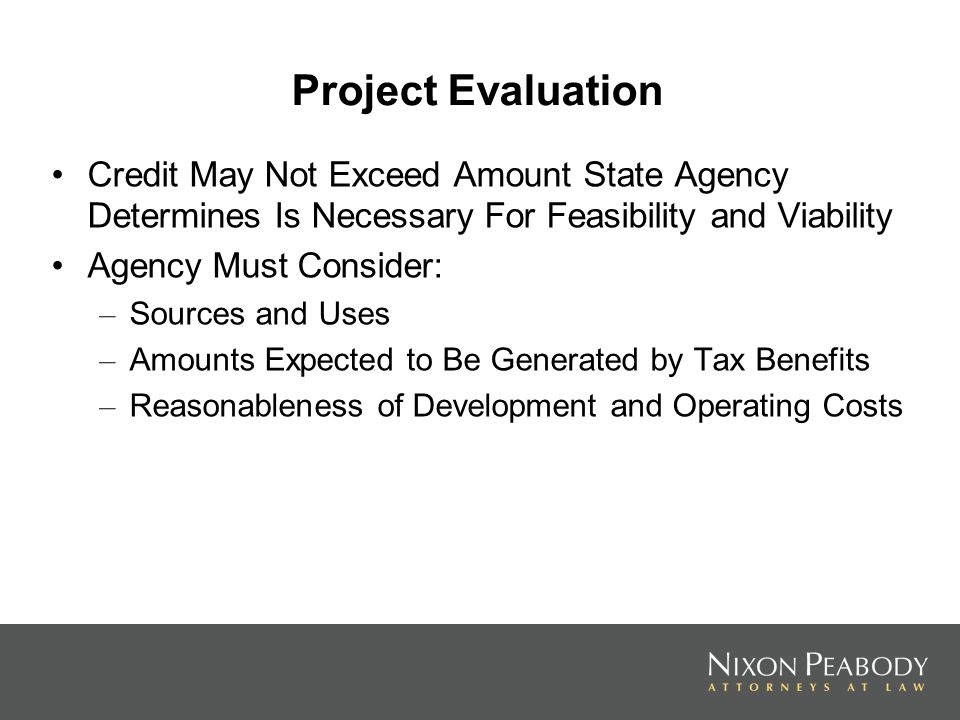 Project Evaluation Credit May Not Exceed Amount State Agency Determines Is Necessary For Feasibility and Viability Agency Must Consider: – Sources and Uses – Amounts Expected to Be Generated by Tax Benefits – Reasonableness of Development and Operating Costs
