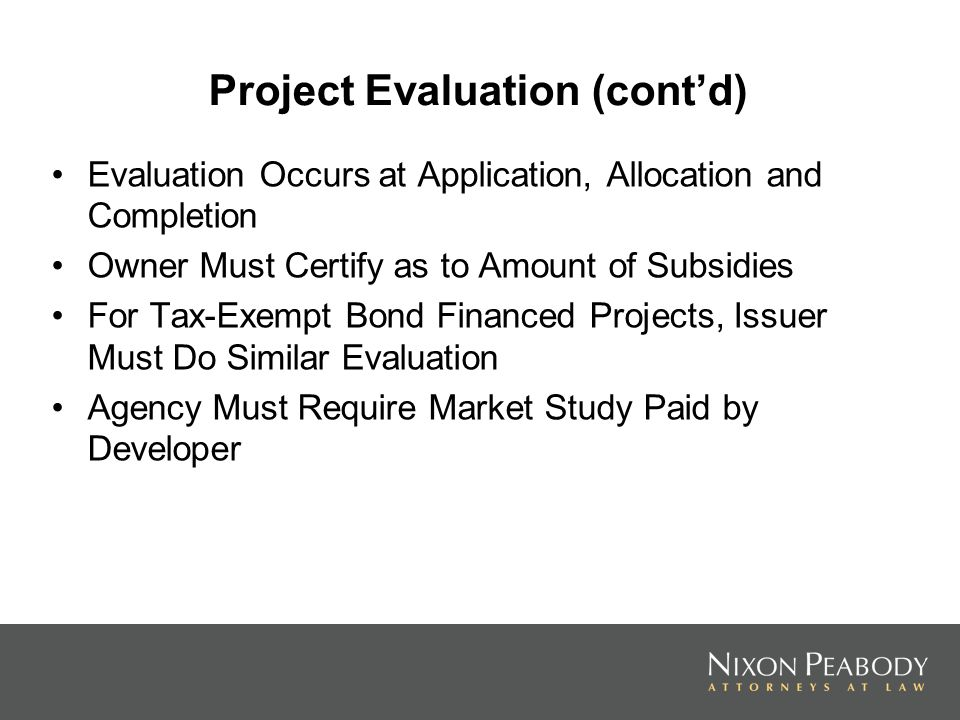 Project Evaluation (contd) Evaluation Occurs at Application, Allocation and Completion Owner Must Certify as to Amount of Subsidies For Tax-Exempt Bond Financed Projects, Issuer Must Do Similar Evaluation Agency Must Require Market Study Paid by Developer