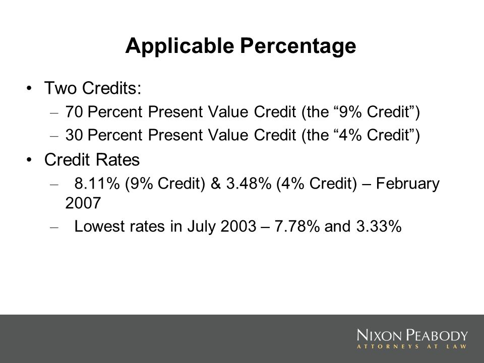 Applicable Percentage Two Credits: – 70 Percent Present Value Credit (the 9% Credit) – 30 Percent Present Value Credit (the 4% Credit) Credit Rates – 8.11% (9% Credit) & 3.48% (4% Credit) – February 2007 – Lowest rates in July 2003 – 7.78% and 3.33%