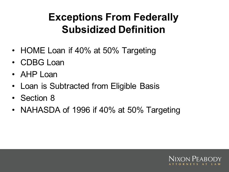 Exceptions From Federally Subsidized Definition HOME Loan if 40% at 50% Targeting CDBG Loan AHP Loan Loan is Subtracted from Eligible Basis Section 8
