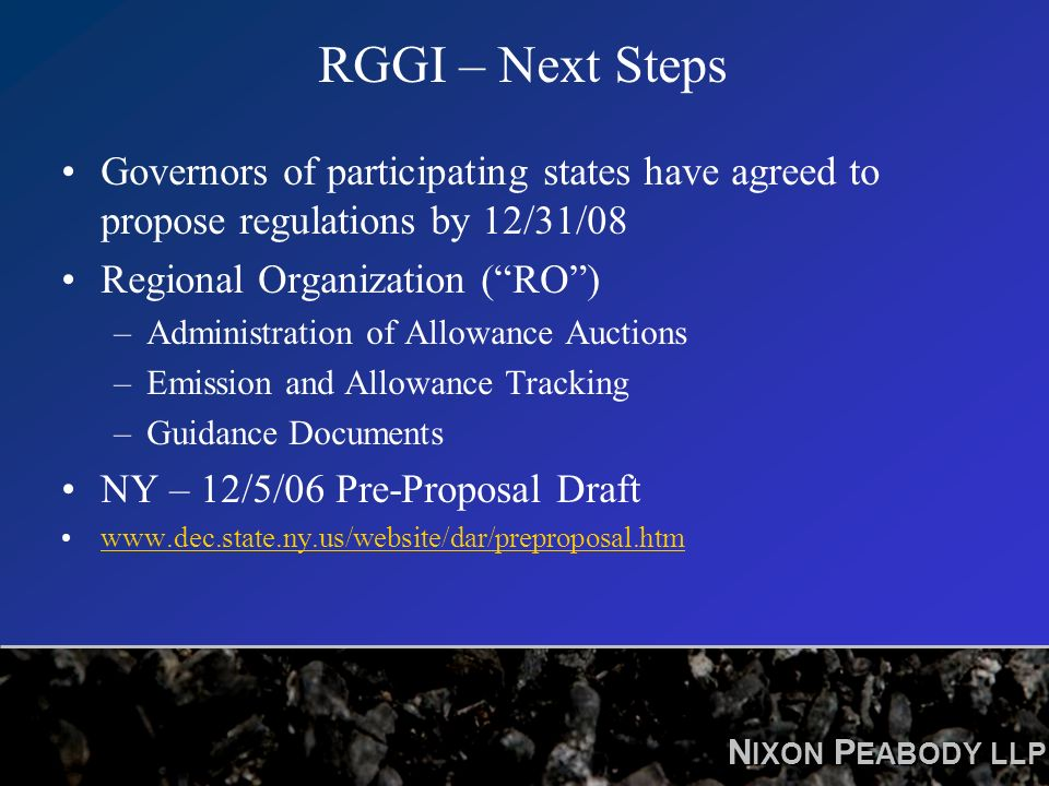 N IXON P EABODY LLP RGGI – Next Steps Governors of participating states have agreed to propose regulations by 12/31/08 Regional Organization (RO) –Administration of Allowance Auctions –Emission and Allowance Tracking –Guidance Documents NY – 12/5/06 Pre-Proposal Draft www.dec.state.ny.us/website/dar/preproposal.htm