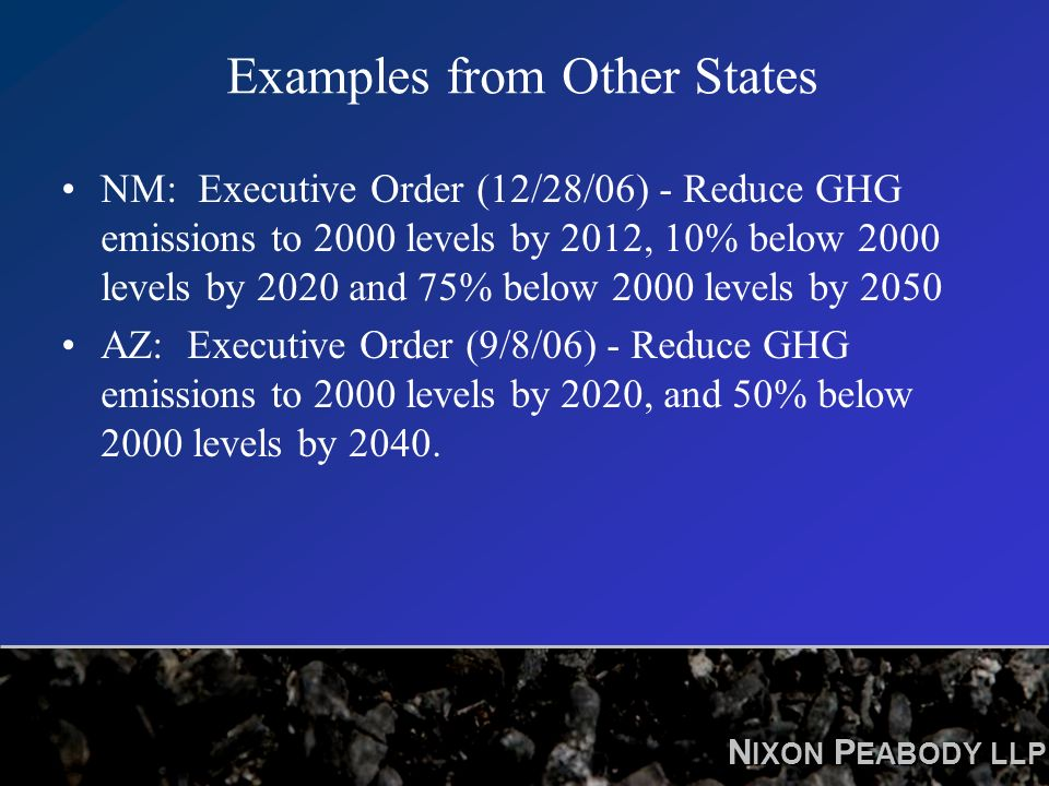 N IXON P EABODY LLP Examples from Other States NM: Executive Order (12/28/06) - Reduce GHG emissions to 2000 levels by 2012, 10% below 2000 levels by 2020 and 75% below 2000 levels by 2050 AZ: Executive Order (9/8/06) - Reduce GHG emissions to 2000 levels by 2020, and 50% below 2000 levels by 2040.
