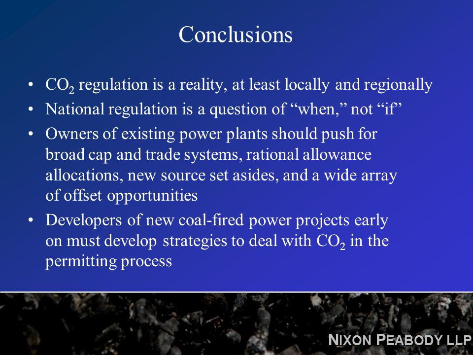 N IXON P EABODY LLP Conclusions CO 2 regulation is a reality, at least locally and regionally National regulation is a question of when, not if Owners of existing power plants should push for broad cap and trade systems, rational allowance allocations, new source set asides, and a wide array of offset opportunities Developers of new coal-fired power projects early on must develop strategies to deal with CO 2 in the permitting process