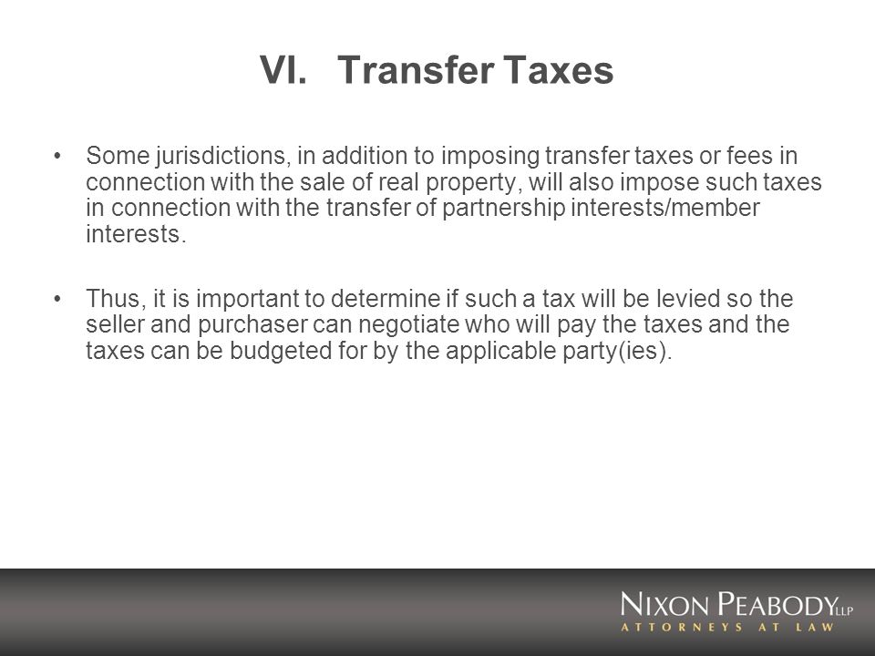 VI.Transfer Taxes Some jurisdictions, in addition to imposing transfer taxes or fees in connection with the sale of real property, will also impose such taxes in connection with the transfer of partnership interests/member interests.