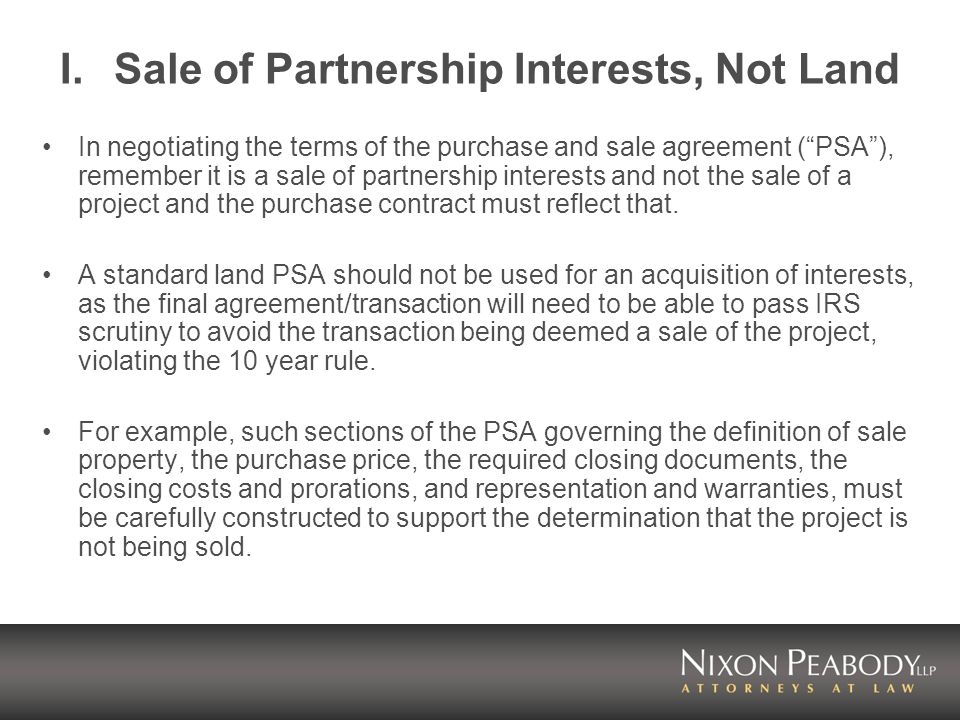 I.Sale of Partnership Interests, Not Land In negotiating the terms of the purchase and sale agreement (PSA), remember it is a sale of partnership interests and not the sale of a project and the purchase contract must reflect that.