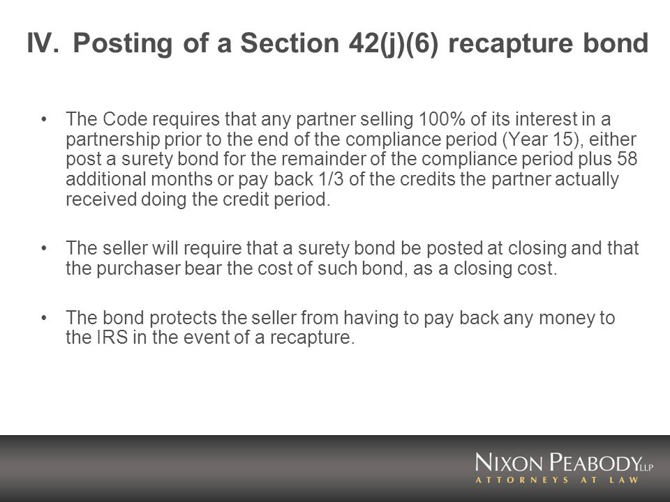 IV.Posting of a Section 42(j)(6) recapture bond The Code requires that any partner selling 100% of its interest in a partnership prior to the end of the compliance period (Year 15), either post a surety bond for the remainder of the compliance period plus 58 additional months or pay back 1/3 of the credits the partner actually received doing the credit period.