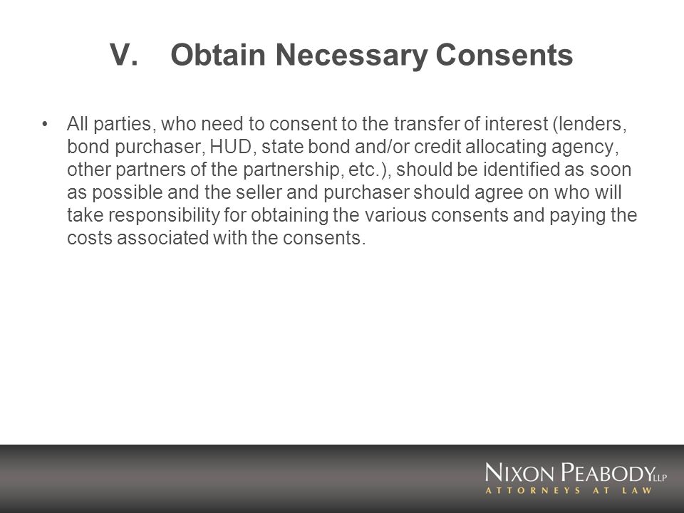 V.Obtain Necessary Consents All parties, who need to consent to the transfer of interest (lenders, bond purchaser, HUD, state bond and/or credit allocating agency, other partners of the partnership, etc.), should be identified as soon as possible and the seller and purchaser should agree on who will take responsibility for obtaining the various consents and paying the costs associated with the consents.