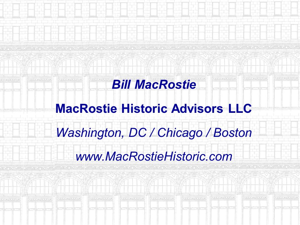 Bill MacRostie MacRostie Historic Advisors LLC Washington, DC / Chicago / Boston