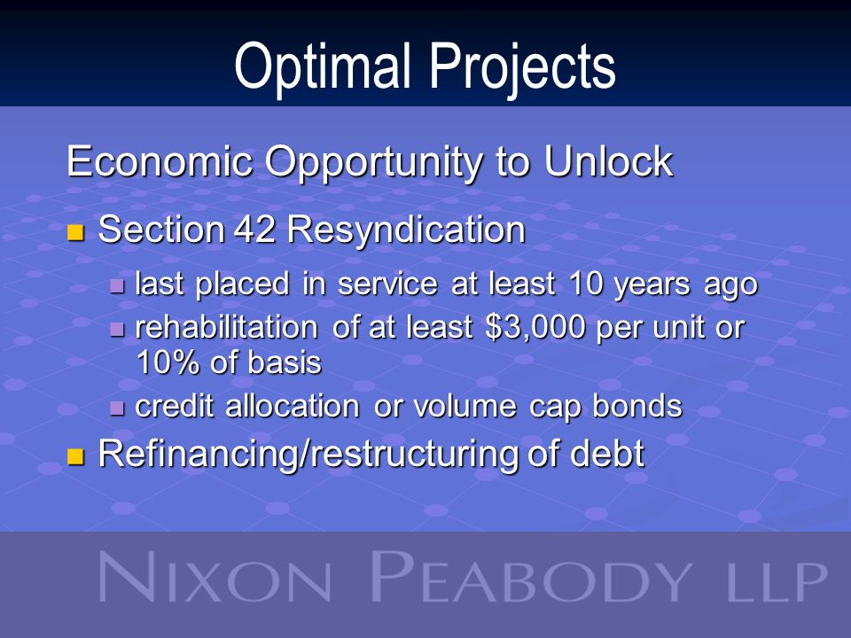 Optimal Projects Economic Opportunity to Unlock Section 42 Resyndication Section 42 Resyndication last placed in service at least 10 years ago last placed in service at least 10 years ago rehabilitation of at least $3,000 per unit or 10% of basis rehabilitation of at least $3,000 per unit or 10% of basis credit allocation or volume cap bonds credit allocation or volume cap bonds Refinancing/restructuring of debt Refinancing/restructuring of debt