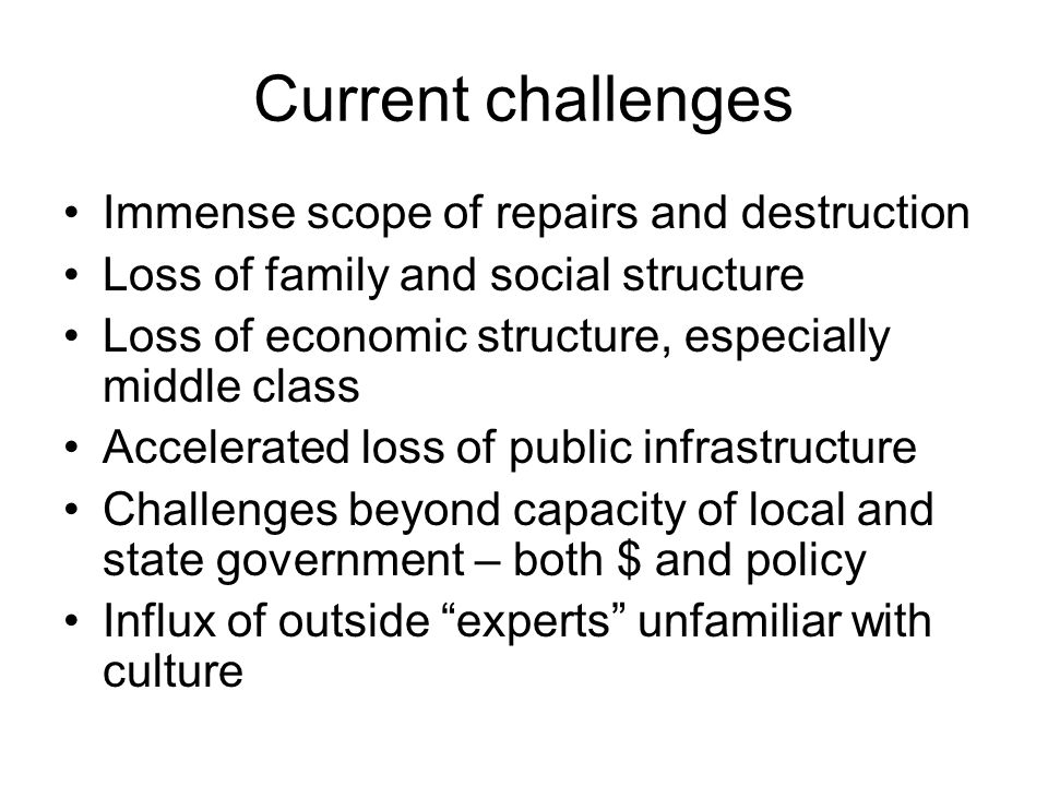 Immense scope of repairs and destruction Loss of family and social structure Loss of economic structure, especially middle class Accelerated loss of public infrastructure Challenges beyond capacity of local and state government – both $ and policy Influx of outside experts unfamiliar with culture Current challenges