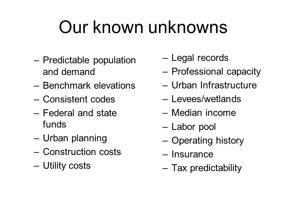 Our known unknowns –Predictable population and demand –Benchmark elevations –Consistent codes –Federal and state funds –Urban planning –Construction costs –Utility costs –Legal records –Professional capacity –Urban Infrastructure –Levees/wetlands –Median income –Labor pool –Operating history –Insurance –Tax predictability