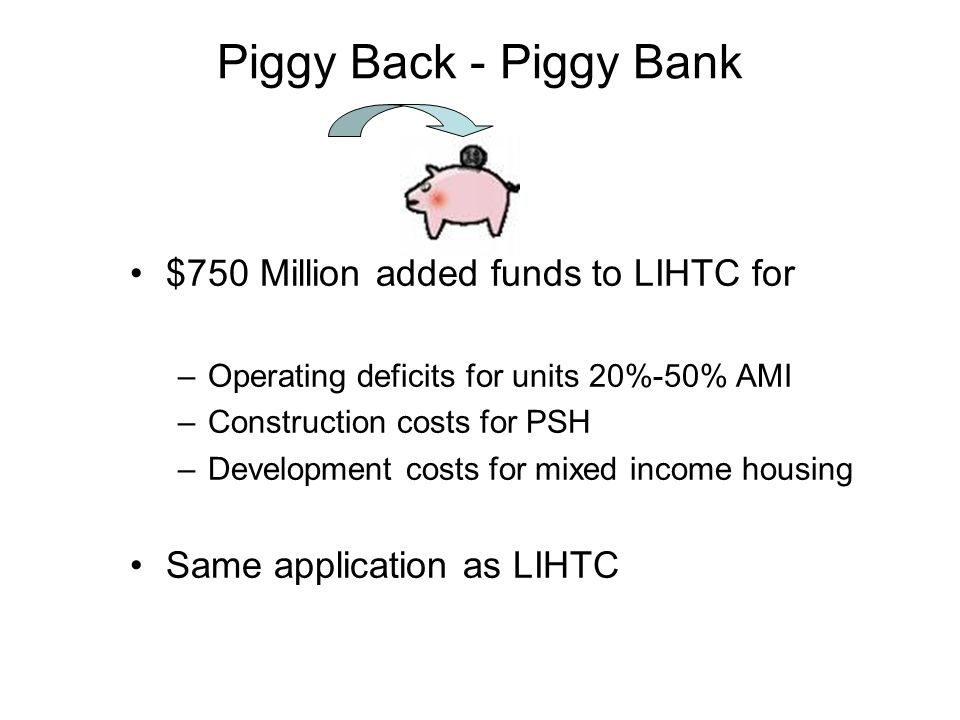 Piggy Back - Piggy Bank $750 Million added funds to LIHTC for –Operating deficits for units 20%-50% AMI –Construction costs for PSH –Development costs for mixed income housing Same application as LIHTC