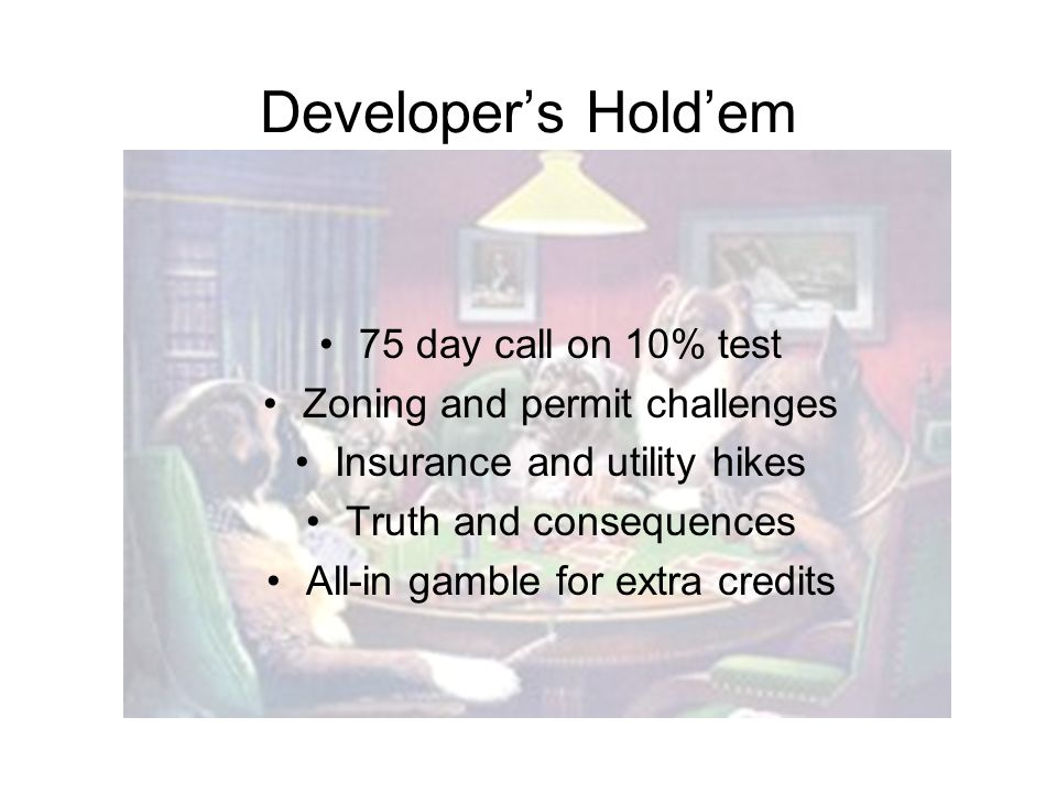 Developers Holdem 75 day call on 10% test Zoning and permit challenges Insurance and utility hikes Truth and consequences All-in gamble for extra credits