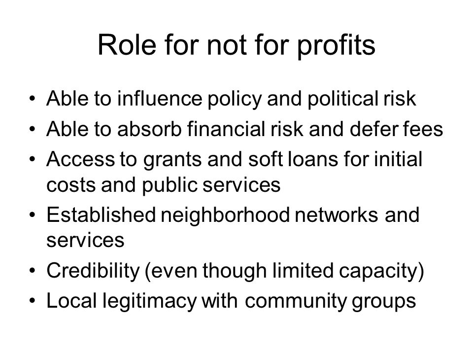 Role for not for profits Able to influence policy and political risk Able to absorb financial risk and defer fees Access to grants and soft loans for