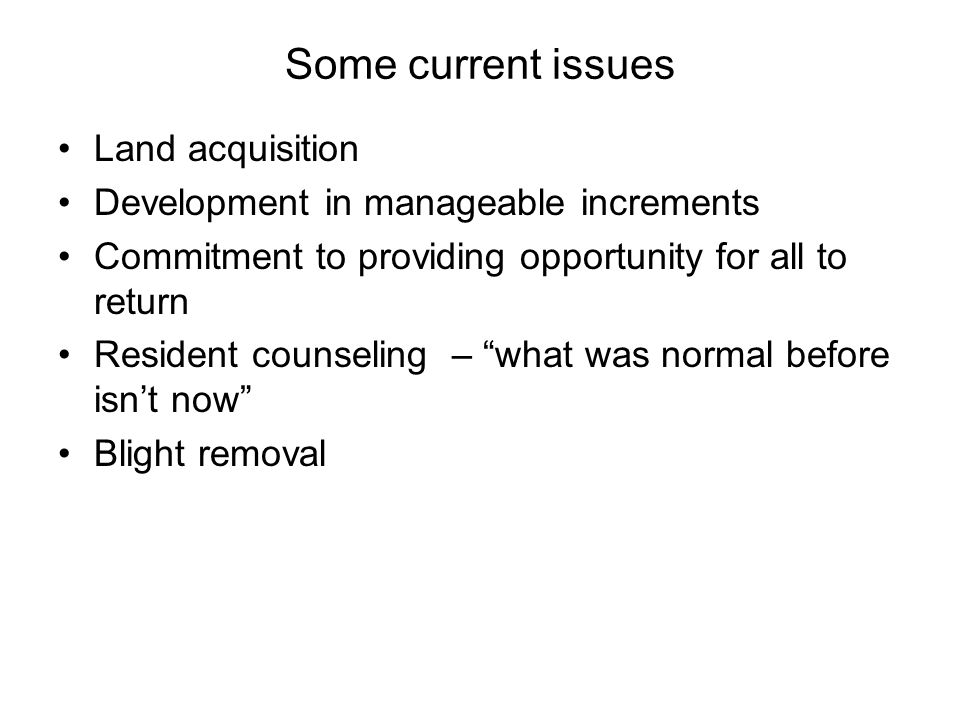 Some current issues Land acquisition Development in manageable increments Commitment to providing opportunity for all to return Resident counseling –