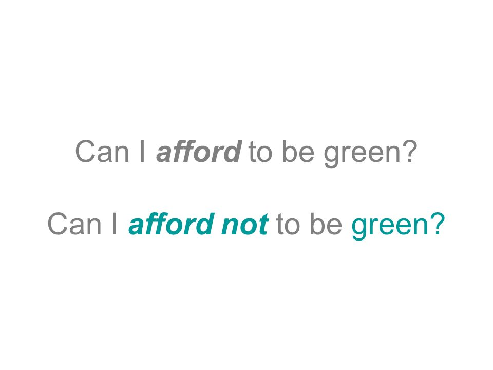 Can I afford to be green Can I afford not to be green