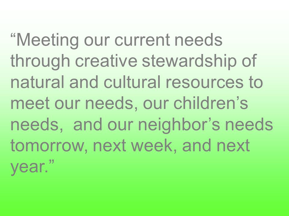Meeting our current needs through creative stewardship of natural and cultural resources to meet our needs, our childrens needs, and our neighbors needs tomorrow, next week, and next year.