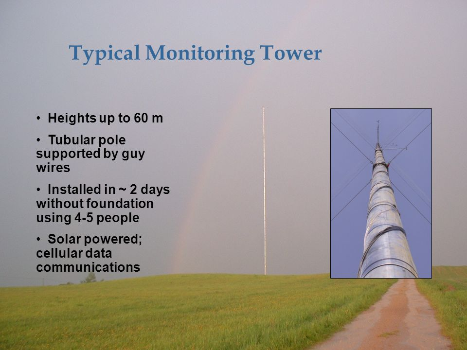 © 2007 AWS Truewind, LLC Typical Monitoring Tower Heights up to 60 m Tubular pole supported by guy wires Installed in ~ 2 days without foundation using 4-5 people Solar powered; cellular data communications