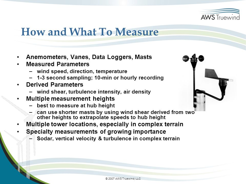 © 2007 AWS Truewind, LLC How and What To Measure Anemometers, Vanes, Data Loggers, Masts Measured Parameters –wind speed, direction, temperature –1-3 second sampling; 10-min or hourly recording Derived Parameters –wind shear, turbulence intensity, air density Multiple measurement heights –best to measure at hub height –can use shorter masts by using wind shear derived from two other heights to extrapolate speeds to hub height Multiple tower locations, especially in complex terrain Specialty measurements of growing importance –Sodar, vertical velocity & turbulence in complex terrain
