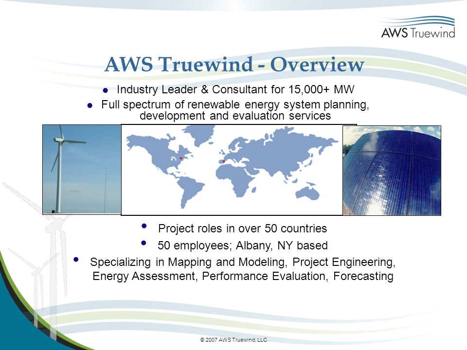 © 2007 AWS Truewind, LLC AWS Truewind - Overview l Industry Leader & Consultant for 15,000+ MW l Full spectrum of renewable energy system planning, development and evaluation services Project roles in over 50 countries 50 employees; Albany, NY based Specializing in Mapping and Modeling, Project Engineering, Energy Assessment, Performance Evaluation, Forecasting