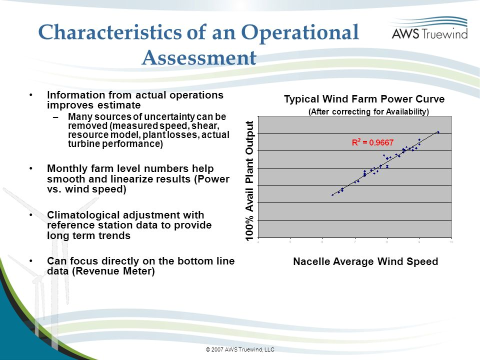 © 2007 AWS Truewind, LLC Characteristics of an Operational Assessment Information from actual operations improves estimate –Many sources of uncertainty can be removed (measured speed, shear, resource model, plant losses, actual turbine performance) Monthly farm level numbers help smooth and linearize results (Power vs.