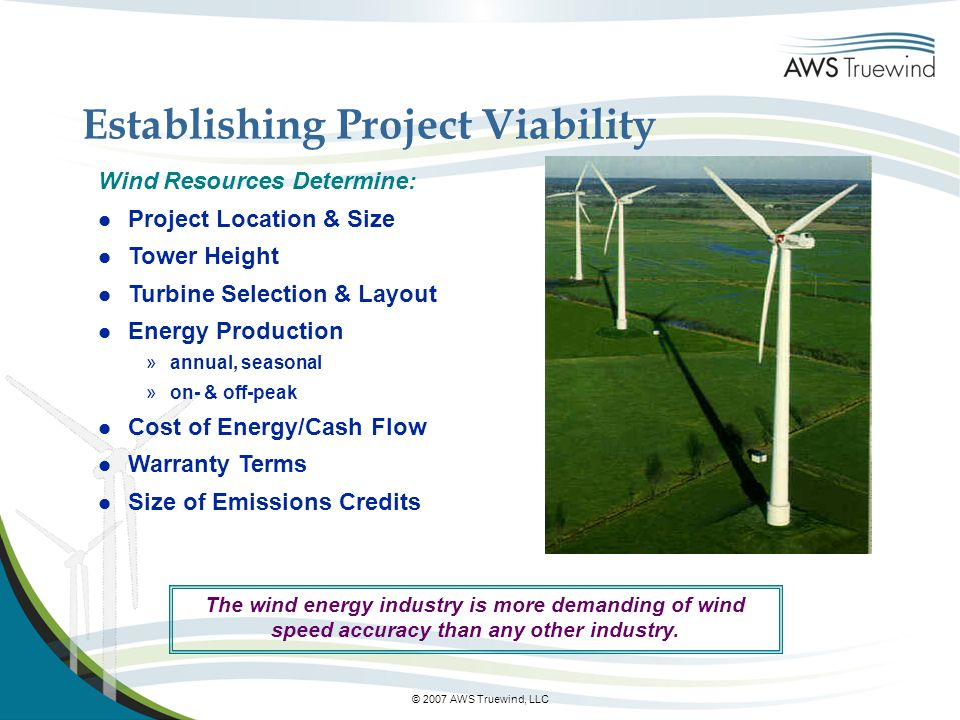 © 2007 AWS Truewind, LLC Wind Resources Determine: l Project Location & Size l Tower Height l Turbine Selection & Layout l Energy Production »annual, seasonal »on- & off-peak l Cost of Energy/Cash Flow l Warranty Terms l Size of Emissions Credits The wind energy industry is more demanding of wind speed accuracy than any other industry.