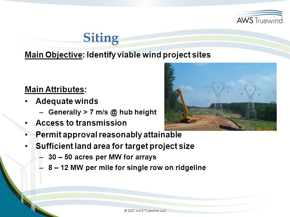 © 2007 AWS Truewind, LLC Siting Main Objective: Identify viable wind project sites Main Attributes: Adequate winds –Generally > 7 m/s @ hub height Access to transmission Permit approval reasonably attainable Sufficient land area for target project size –30 – 50 acres per MW for arrays –8 – 12 MW per mile for single row on ridgeline