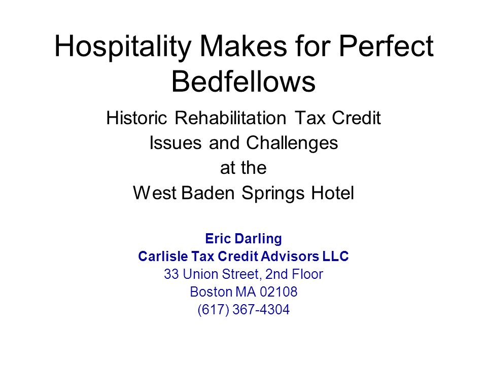 Hospitality Makes for Perfect Bedfellows Historic Rehabilitation Tax Credit Issues and Challenges at the West Baden Springs Hotel Eric Darling Carlisle Tax Credit Advisors LLC 33 Union Street, 2nd Floor Boston MA 02108 (617) 367-4304