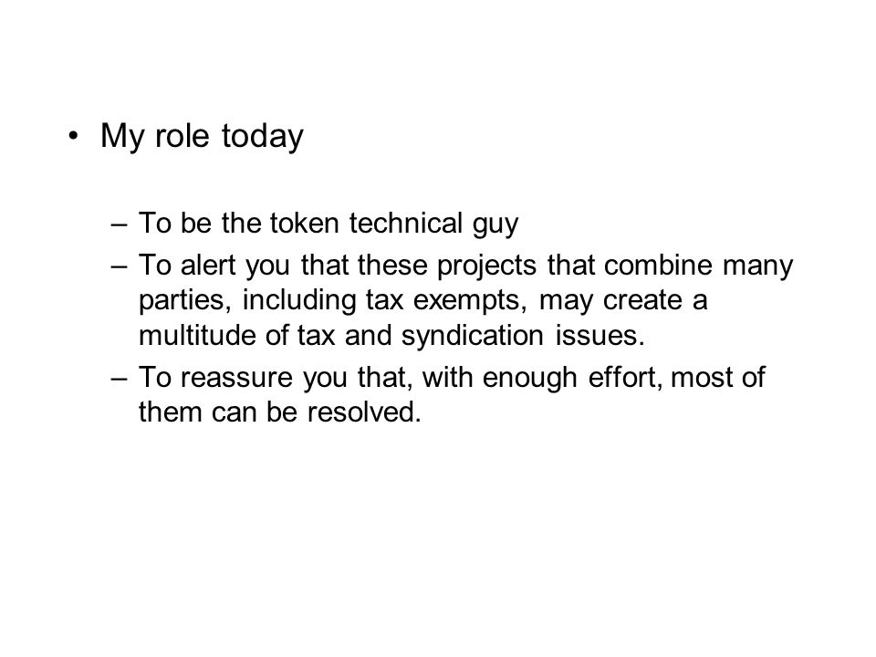 My role today –To be the token technical guy –To alert you that these projects that combine many parties, including tax exempts, may create a multitude of tax and syndication issues.