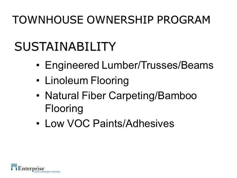 Engineered Lumber/Trusses/Beams Linoleum Flooring Natural Fiber Carpeting/Bamboo Flooring Low VOC Paints/Adhesives TOWNHOUSE OWNERSHIP PROGRAM SUSTAIN