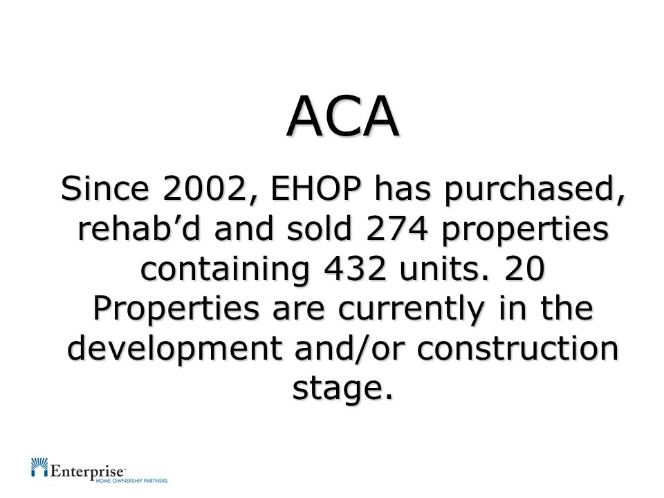 ACA Since 2002, EHOP has purchased, rehabd and sold 274 properties containing 432 units.