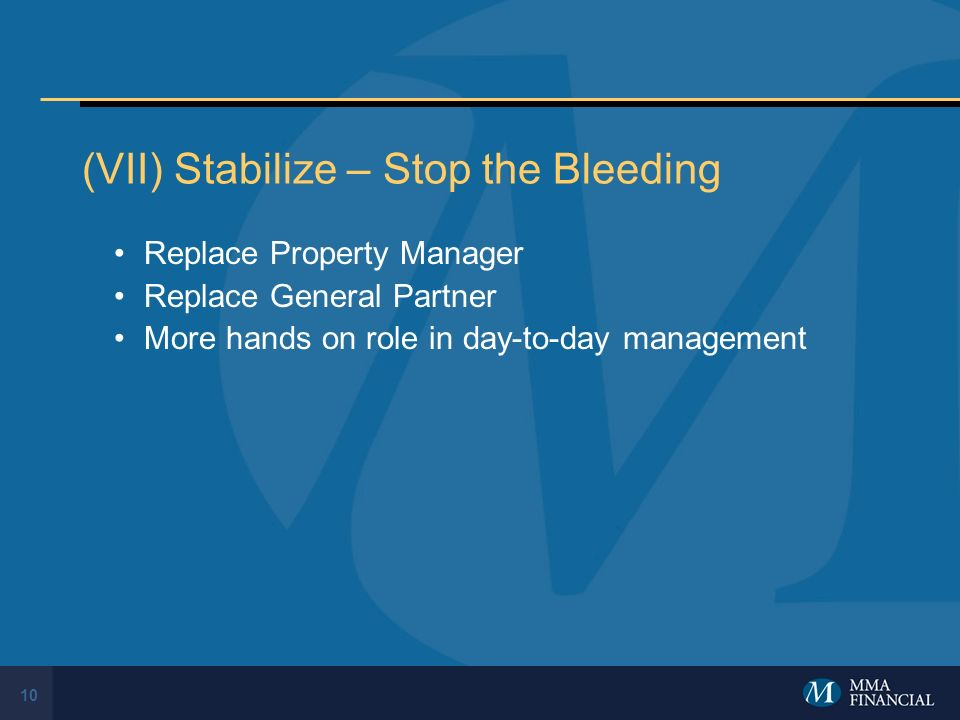 10 (VII) Stabilize – Stop the Bleeding Replace Property Manager Replace General Partner More hands on role in day-to-day management