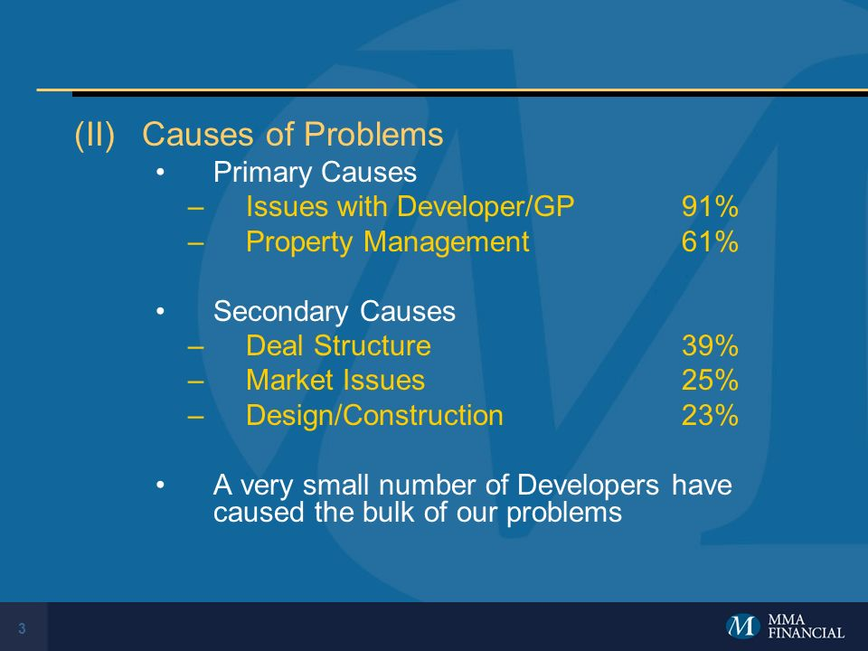 3 (II)Causes of Problems Primary Causes –Issues with Developer/GP91% –Property Management61% Secondary Causes –Deal Structure39% –Market Issues25% –Design/Construction23% A very small number of Developers have caused the bulk of our problems