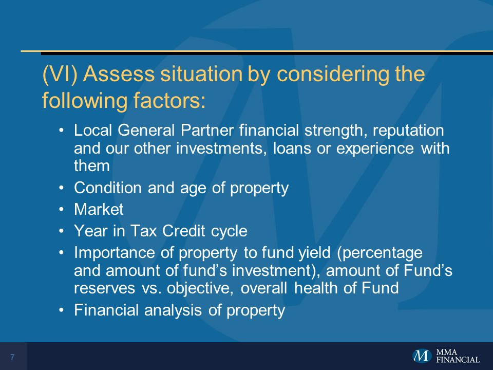 7 (VI) Assess situation by considering the following factors: Local General Partner financial strength, reputation and our other investments, loans or experience with them Condition and age of property Market Year in Tax Credit cycle Importance of property to fund yield (percentage and amount of funds investment), amount of Funds reserves vs.