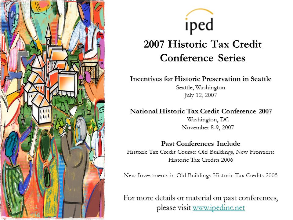 2007 Historic Tax Credit Conference Series Incentives for Historic Preservation in Seattle Seattle, Washington July 12, 2007 National Historic Tax Credit Conference 2007 Washington, DC November 8-9, 2007 Past Conferences Include Historic Tax Credit Course: Old Buildings, New Frontiers: Historic Tax Credits 2006 New Investments in Old Buildings Historic Tax Credits 2005 For more details or material on past conferences, please visit www.ipedinc.net www.ipedinc.net