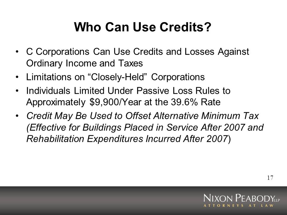 17 Who Can Use Credits? C Corporations Can Use Credits and Losses Against Ordinary Income and Taxes Limitations on Closely-Held Corporations Individua