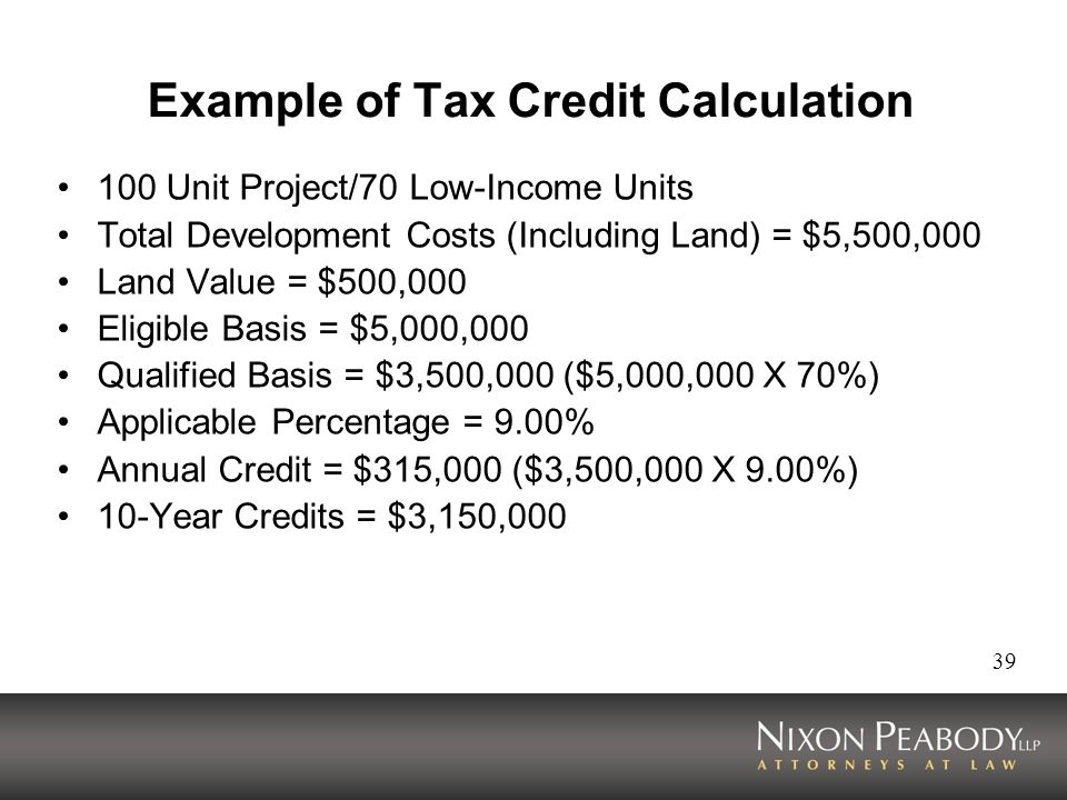 39 Example of Tax Credit Calculation 100 Unit Project/70 Low-Income Units Total Development Costs (Including Land) = $5,500,000 Land Value = $500,000