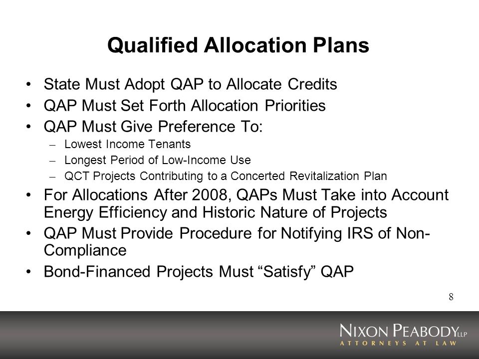 8 Qualified Allocation Plans State Must Adopt QAP to Allocate Credits QAP Must Set Forth Allocation Priorities QAP Must Give Preference To: – Lowest I