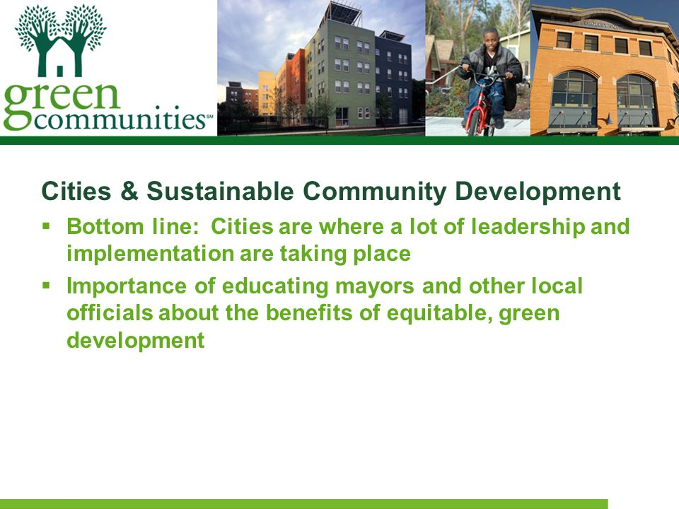 Cities & Sustainable Community Development Bottom line: Cities are where a lot of leadership and implementation are taking place Importance of educati