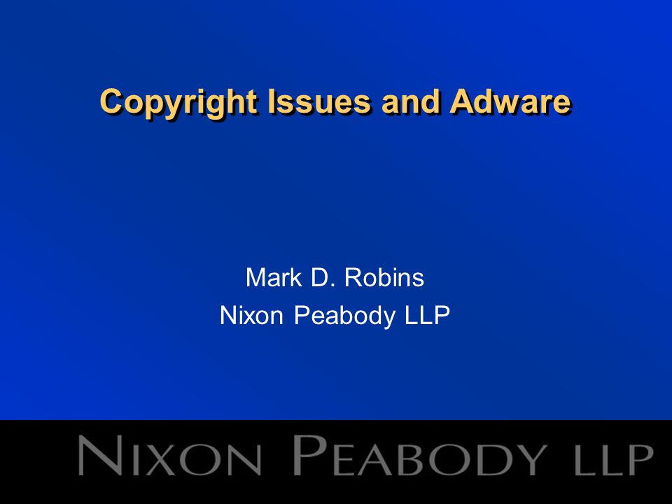 Copyright Issues and Adware Mark D. Robins Nixon Peabody LLP