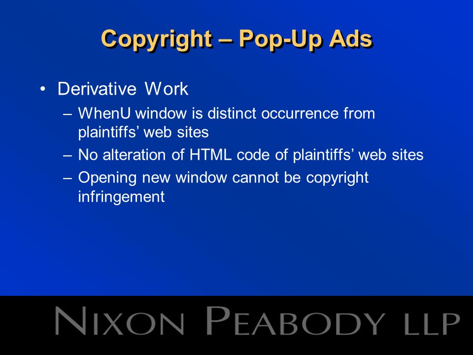 Copyright – Pop-Up Ads Derivative Work –WhenU window is distinct occurrence from plaintiffs web sites –No alteration of HTML code of plaintiffs web sites –Opening new window cannot be copyright infringement