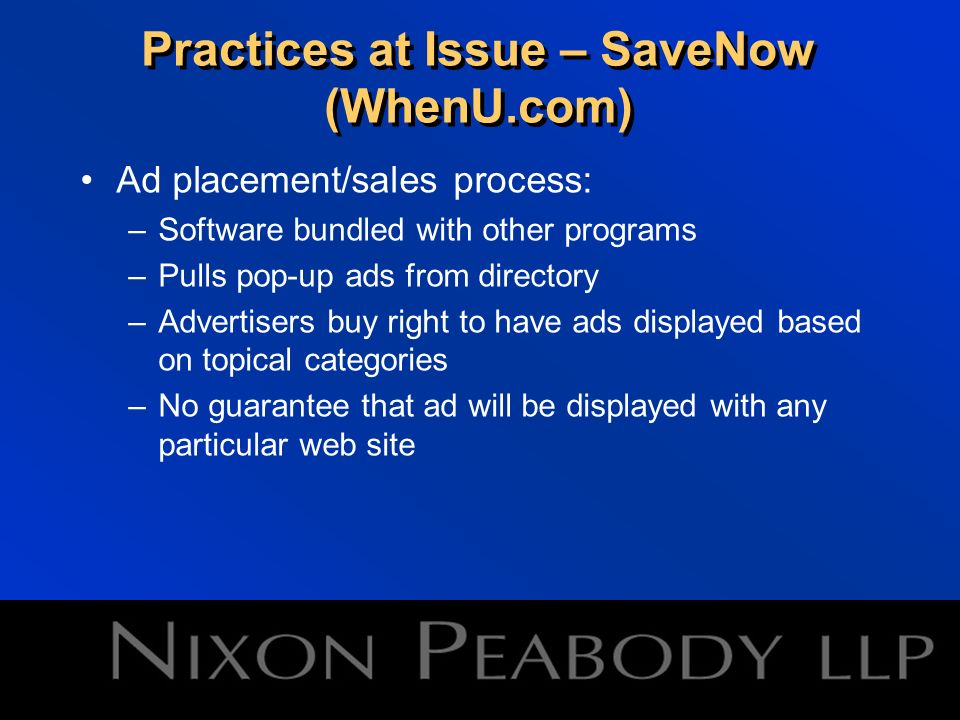 Practices at Issue – SaveNow (WhenU.com) Ad placement/sales process: –Software bundled with other programs –Pulls pop-up ads from directory –Advertisers buy right to have ads displayed based on topical categories –No guarantee that ad will be displayed with any particular web site