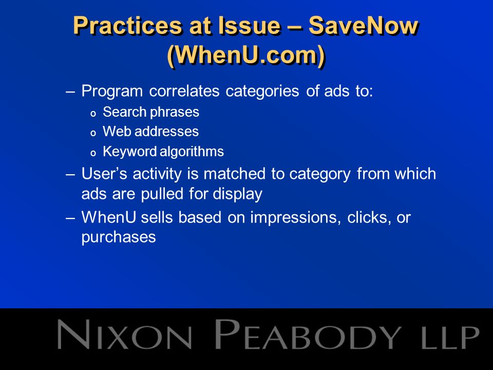 Practices at Issue – SaveNow (WhenU.com) User perceptions: –Pop-up or pop-under format –Utilizes Windows environment –Ad appears in WhenU branded window –Notice: This is a WhenU offer and is not sponsored or displayed by the website you are visiting.