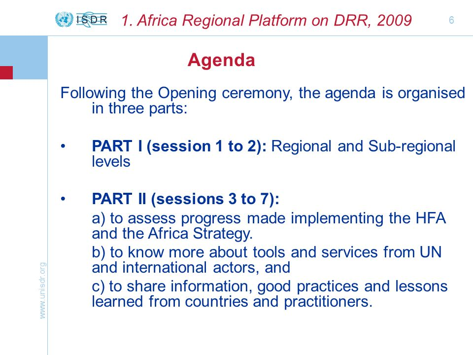 www.unisdr.org 6 Agenda 1. Africa Regional Platform on DRR, 2009 Following the Opening ceremony, the agenda is organised in three parts: PART I (sessi