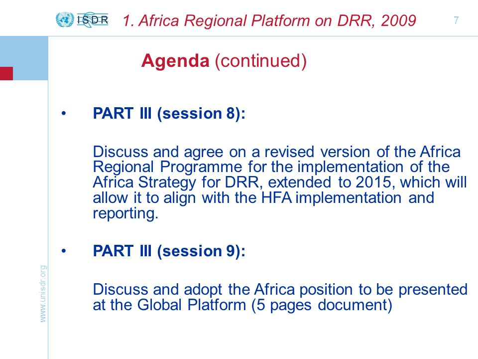 www.unisdr.org 7 Agenda (continued) 1. Africa Regional Platform on DRR, 2009 PART III (session 8): Discuss and agree on a revised version of the Afric