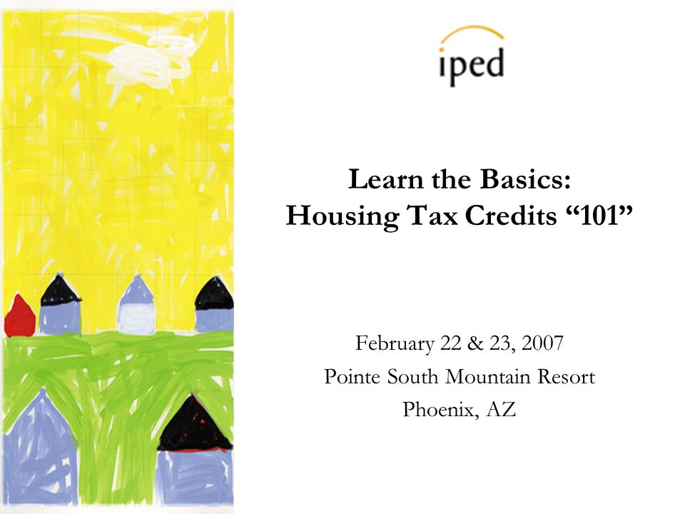 Learn the Basics: Housing Tax Credits 101 February 22 & 23, 2007 Pointe South Mountain Resort Phoenix, AZ